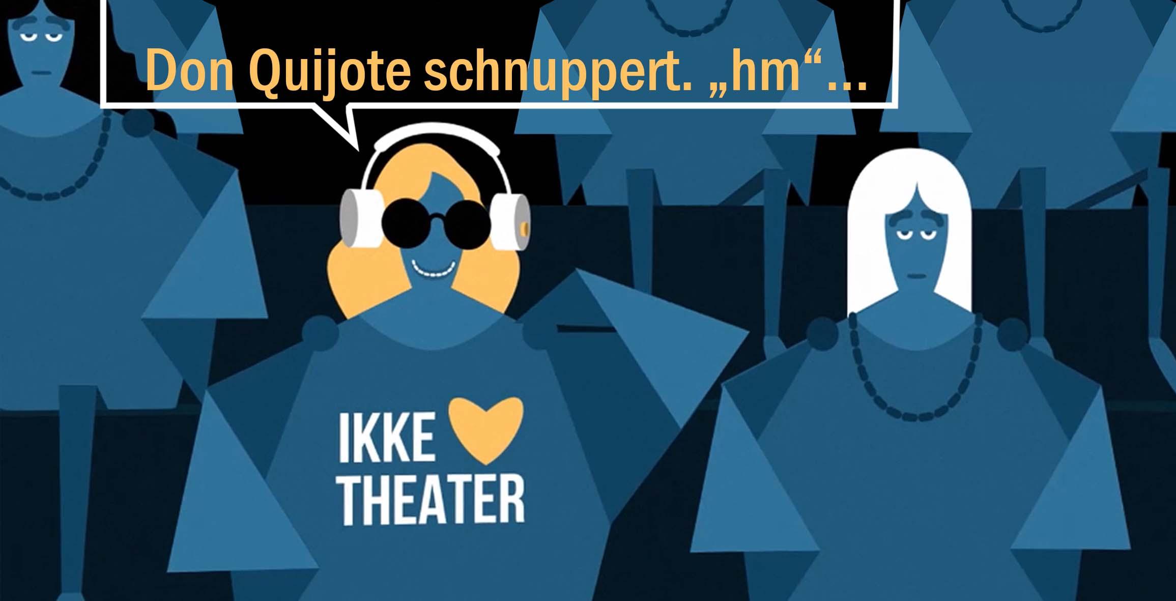 """Die Comiczeichnung in Blautönen gehalten zeigt unterschiedlich frisierte Frauen, deren Kleider in geometrischen Formen visualisiert werden. Sie sitzen gemeinsam auf Theaterbänken in zwei Reihen. Eine Frau in der ersten Reihe hat gelbe Haare, tägt eine dunkle Brille und lächelt. Auf ihrem blauen Kleid ist der Schriftzug """"IKKE (Symbol für ein Herz) THEATER"""" zu lesen. Sie hat einen weißen Kopfhörer auf und über ihr schwebt eine Sprechblase, auf der steht: """"Don Quijote schnuppert """"hm""""."""